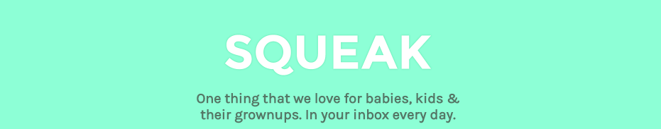 Squeak: One thing that we love for babies, kids & their grownups, in your inbox every day image